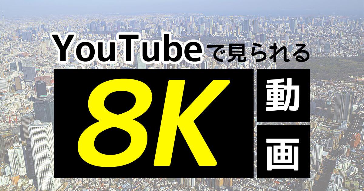 4Kのその先へ!youtubeで見られる魅惑の8K動画7選