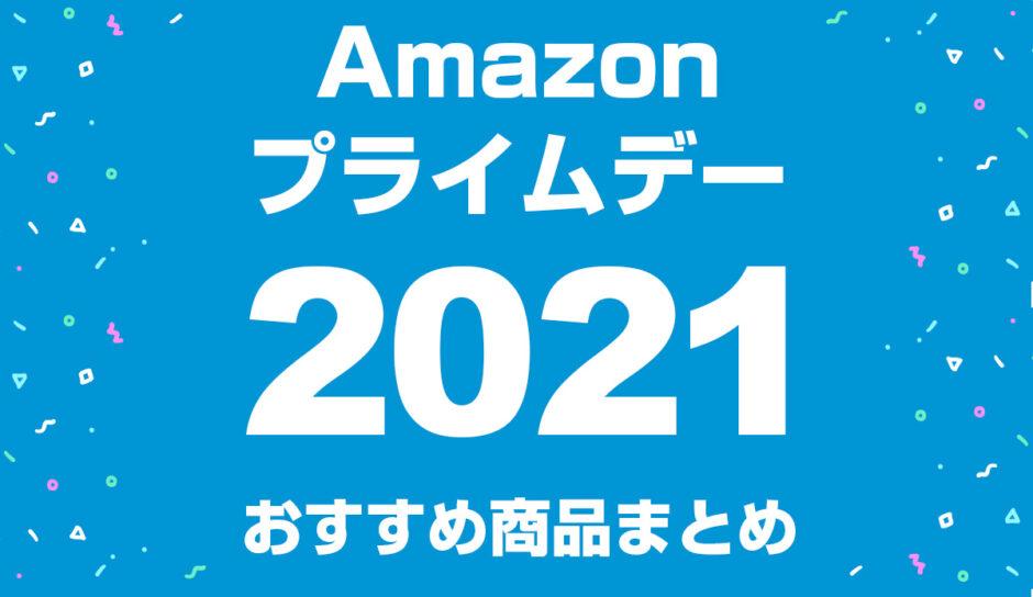 【2021】Amazonプライムデーおすすめ商品まとめ!